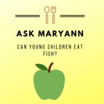 Post graphic yellow and green with apple saying: Ask Maryann: Can young children eat fish