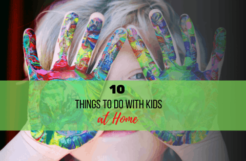 10 Things to Do with Your Kids at Home